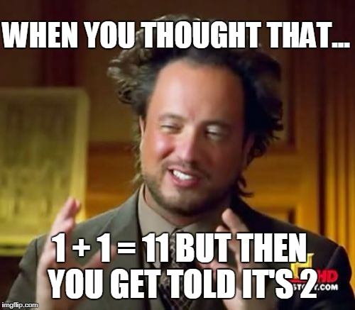 Ancient Aliens Meme | WHEN YOU THOUGHT THAT... 1 + 1 = 11 BUT THEN YOU GET TOLD IT'S 2 | image tagged in memes,ancient aliens | made w/ Imgflip meme maker