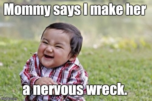 Evil Toddler Meme | Mommy says I make her a nervous wreck. | image tagged in memes,evil toddler | made w/ Imgflip meme maker