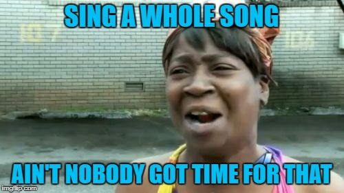 Aint Nobody Got Time For That Meme | SING A WHOLE SONG AIN'T NOBODY GOT TIME FOR THAT | image tagged in memes,aint nobody got time for that | made w/ Imgflip meme maker