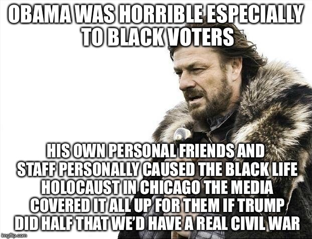 Brace Yourselves X is Coming Meme | OBAMA WAS HORRIBLE ESPECIALLY TO BLACK VOTERS HIS OWN PERSONAL FRIENDS AND STAFF PERSONALLY CAUSED THE BLACK LIFE HOLOCAUST IN CHICAGO THE M | image tagged in memes,brace yourselves x is coming | made w/ Imgflip meme maker