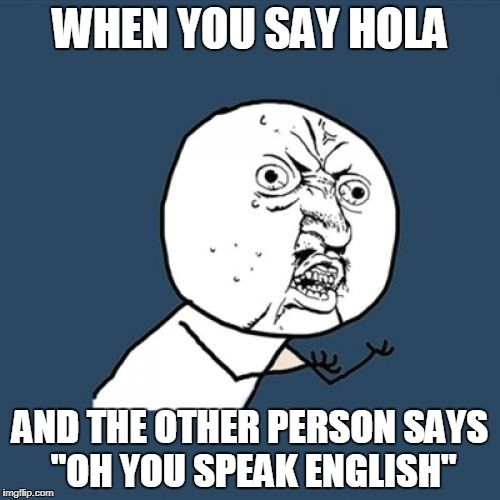 "Y U No Meme | WHEN YOU SAY HOLA AND THE OTHER PERSON SAYS ""OH YOU SPEAK ENGLISH"" 