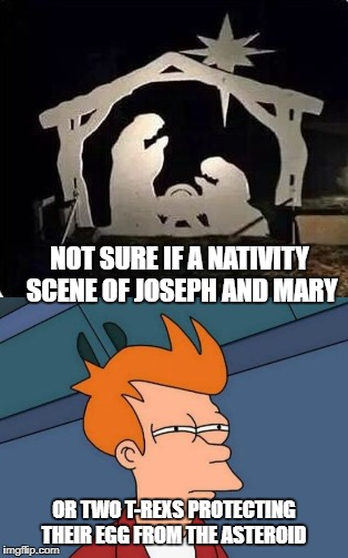 The perfect nativity when you believe the world is 6000 yrs old  | NOT SURE IF A NATIVITY SCENE OF JOSEPH AND MARY OR TWO T-REXS PROTECTING THEIR EGG FROM THE ASTEROID | image tagged in memes,not sure if,futurama fry,flat earthers | made w/ Imgflip meme maker