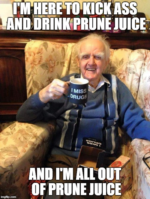 I'M HERE TO KICK ASS AND DRINK PRUNE JUICE AND I'M ALL OUT OF PRUNE JUICE | image tagged in papaw | made w/ Imgflip meme maker