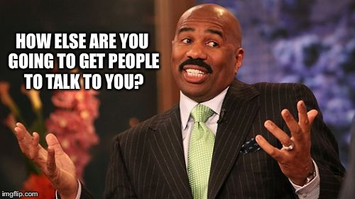 Steve Harvey Meme | HOW ELSE ARE YOU GOING TO GET PEOPLE TO TALK TO YOU? | image tagged in memes,steve harvey | made w/ Imgflip meme maker