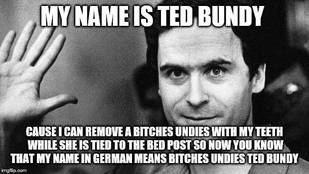 ted bundy greeting | MY NAME IS TED BUNDY CAUSE I CAN REMOVE A B**CHES UNDIES WITH MY TEETH WHILE SHE IS TIED TO THE BED POST SO NOW YOU KNOW THAT MY NAME IN GER | image tagged in ted bundy greeting | made w/ Imgflip meme maker