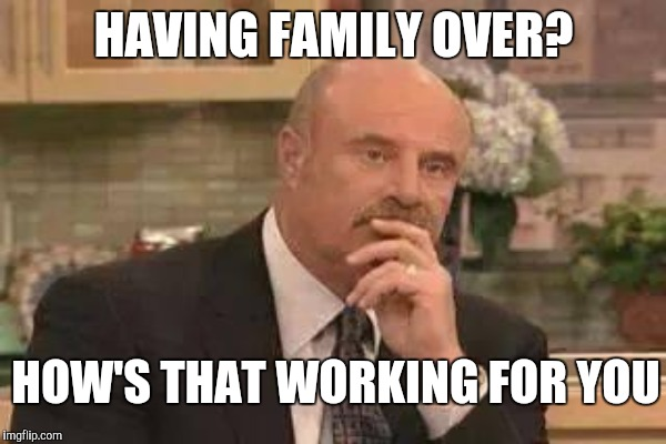 HAVING FAMILY OVER? HOW'S THAT WORKING FOR YOU | image tagged in dr phil | made w/ Imgflip meme maker