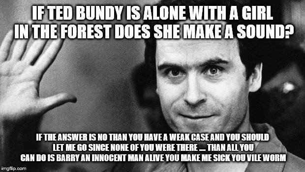 ted bundy greeting | IF TED BUNDY IS ALONE WITH A GIRL IN THE FOREST DOES SHE MAKE A SOUND? IF THE ANSWER IS NO THAN YOU HAVE A WEAK CASE AND YOU SHOULD LET ME G | image tagged in ted bundy greeting | made w/ Imgflip meme maker