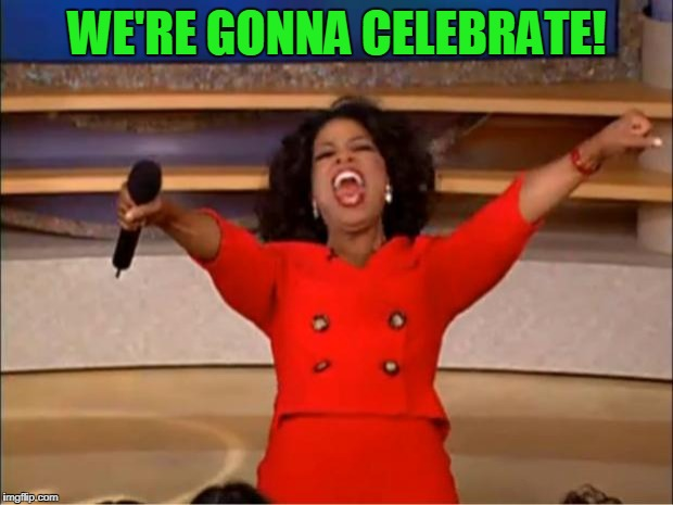 Oprah You Get A Meme | WE'RE GONNA CELEBRATE! | image tagged in memes,oprah you get a | made w/ Imgflip meme maker