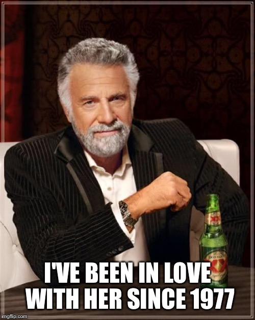 The Most Interesting Man In The World Meme | I'VE BEEN IN LOVE WITH HER SINCE 1977 | image tagged in memes,the most interesting man in the world | made w/ Imgflip meme maker
