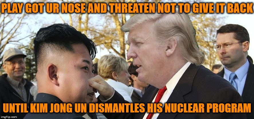 New Strategy In Dealing With North Korea | PLAY GOT UR NOSE AND THREATEN NOT TO GIVE IT BACK UNTIL KIM JONG UN DISMANTLES HIS NUCLEAR PROGRAM | image tagged in trump kim,memes,nose,aint nobody got time for that,strategy,i have no idea what i am doing | made w/ Imgflip meme maker