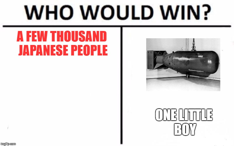 Who Would Win? Meme | A FEW THOUSAND JAPANESE PEOPLE ONE LITTLE BOY | image tagged in who would win | made w/ Imgflip meme maker