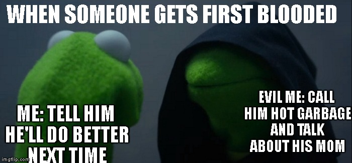 Evil Kermit Meme | WHEN SOMEONE GETS FIRST BLOODED ME: TELL HIM HE'LL DO BETTER NEXT TIME EVIL ME: CALL HIM HOT GARBAGE AND TALK ABOUT HIS MOM | image tagged in evil kermit | made w/ Imgflip meme maker