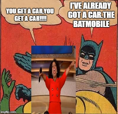 Batman Slapping Robin Meme | YOU GET A CAR,YOU GET A CAR!!!! I'VE ALREADY GOT A CAR.THE BATMOBILE | image tagged in memes,batman slapping robin | made w/ Imgflip meme maker