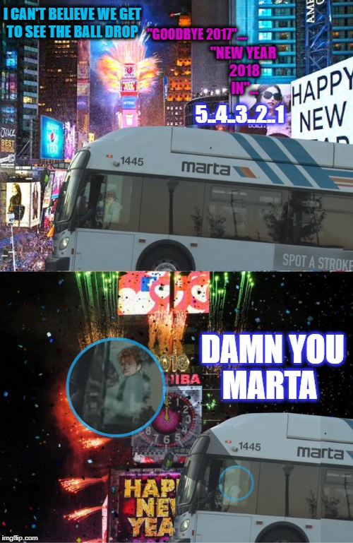 "I don't think the new year happens if you miss the countdown  | ""GOODBYE 2017"".... DAMN YOU MARTA ""NEW YEAR 2018 IN""... I CAN'T BELIEVE WE GET TO SEE THE BALL DROP 5..4..3..2..1 