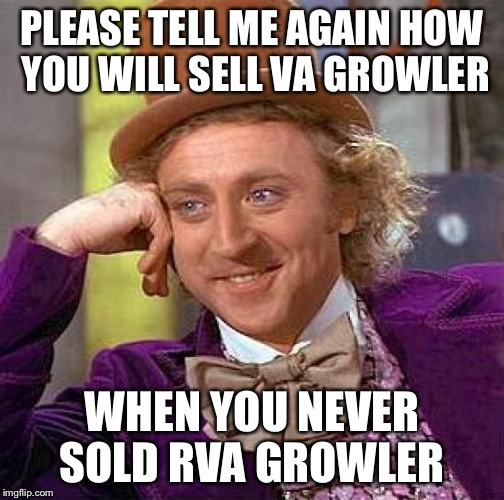 Creepy Condescending Wonka Meme | PLEASE TELL ME AGAIN HOW YOU WILL SELL VA GROWLER WHEN YOU NEVER SOLD RVA GROWLER | image tagged in memes,creepy condescending wonka | made w/ Imgflip meme maker