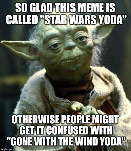 "Star Wars Yoda Meme | SO GLAD THIS MEME IS CALLED ""STAR WARS YODA"" OTHERWISE PEOPLE MIGHT GET IT CONFUSED WITH ""GONE WITH THE WIND YODA"" 