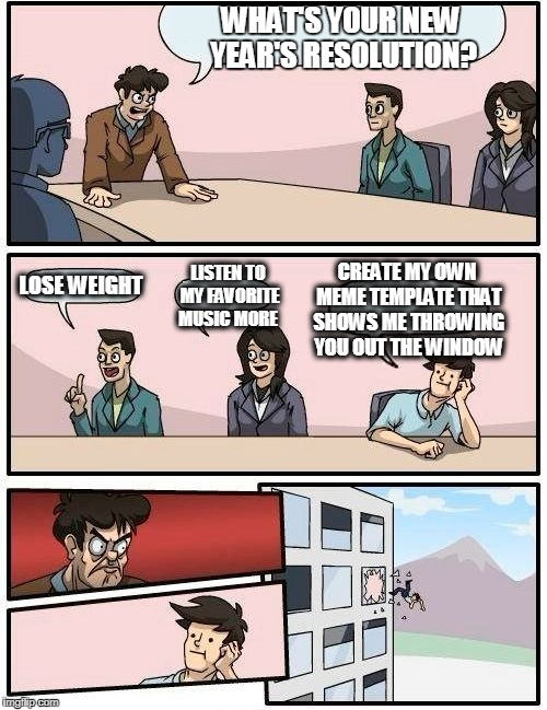 Boardroom Meeting Suggestion Meme | WHAT'S YOUR NEW YEAR'S RESOLUTION? LOSE WEIGHT LISTEN TO MY FAVORITE MUSIC MORE CREATE MY OWN MEME TEMPLATE THAT SHOWS ME THROWING YOU OUT T | image tagged in memes,boardroom meeting suggestion | made w/ Imgflip meme maker