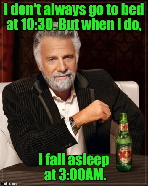 The Most Interesting Man In The World Meme | I don't always go to bed at 10:30. But when I do, I fall asleep at 3:00AM. | image tagged in memes,the most interesting man in the world | made w/ Imgflip meme maker