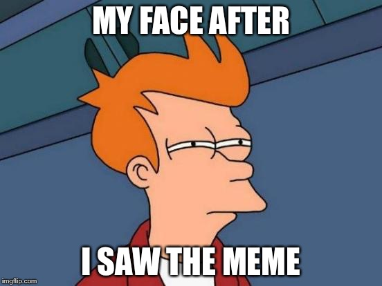 Futurama Fry Meme | MY FACE AFTER I SAW THE MEME | image tagged in memes,futurama fry | made w/ Imgflip meme maker