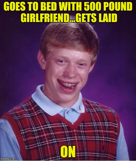 Bad Luck Brian Meme | GOES TO BED WITH 500 POUND GIRLFRIEND...GETS LAID ON | image tagged in memes,bad luck brian | made w/ Imgflip meme maker