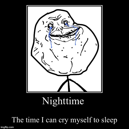 Nighttime | The time I can cry myself to sleep | image tagged in funny,demotivationals | made w/ Imgflip demotivational maker