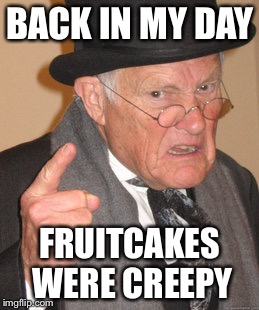Back In My Day Meme | BACK IN MY DAY FRUITCAKES WERE CREEPY | image tagged in memes,back in my day | made w/ Imgflip meme maker