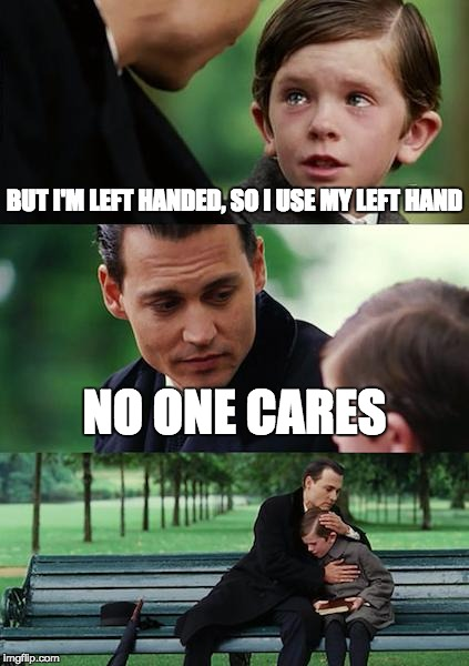 Finding Neverland Meme | BUT I'M LEFT HANDED, SO I USE MY LEFT HAND NO ONE CARES | image tagged in memes,finding neverland,left handed,no one cares | made w/ Imgflip meme maker