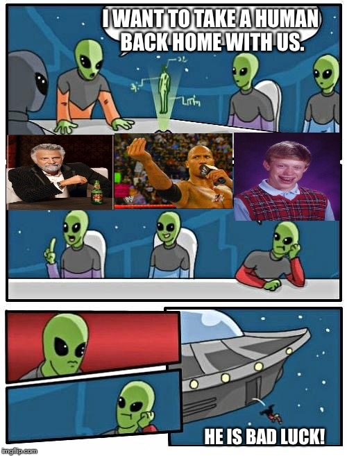 The aliens aren't keen on Brian. | I WANT TO TAKE A HUMAN BACK HOME WITH US. HE IS BAD LUCK! | image tagged in the most interesting cat in the world,the rock,bad luck brian,alien meeting suggestion,memes | made w/ Imgflip meme maker