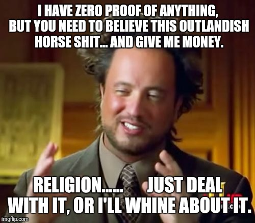 Ancient Aliens Meme | I HAVE ZERO PROOF OF ANYTHING, BUT YOU NEED TO BELIEVE THIS OUTLANDISH HORSE SHIT... AND GIVE ME MONEY. RELIGION......       JUST DEAL WITH  | image tagged in memes,ancient aliens | made w/ Imgflip meme maker