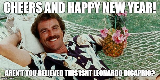CHEERS AND HAPPY NEW YEAR! AREN'T YOU RELIEVED THIS ISNT LEONARDO DICAPRIO? | image tagged in magnum cheers | made w/ Imgflip meme maker