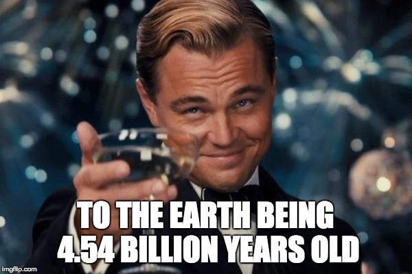 Know the facts. 6000 years old? Please. | TO THE EARTH BEING 4.54 BILLION YEARS OLD | image tagged in memes,leonardo dicaprio cheers,science,earth,facts,true story | made w/ Imgflip meme maker