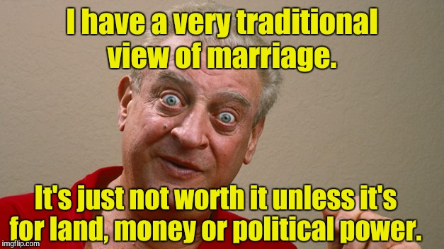 Rodney Dangerfield | I have a very traditional view of marriage. It's just not worth it unless it's for land, money or political power. | image tagged in rodney dangerfield | made w/ Imgflip meme maker