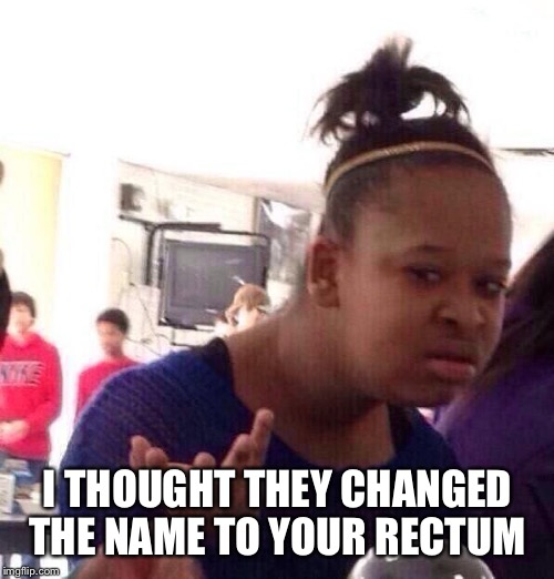 Black Girl Wat Meme | I THOUGHT THEY CHANGED THE NAME TO YOUR RECTUM | image tagged in memes,black girl wat | made w/ Imgflip meme maker