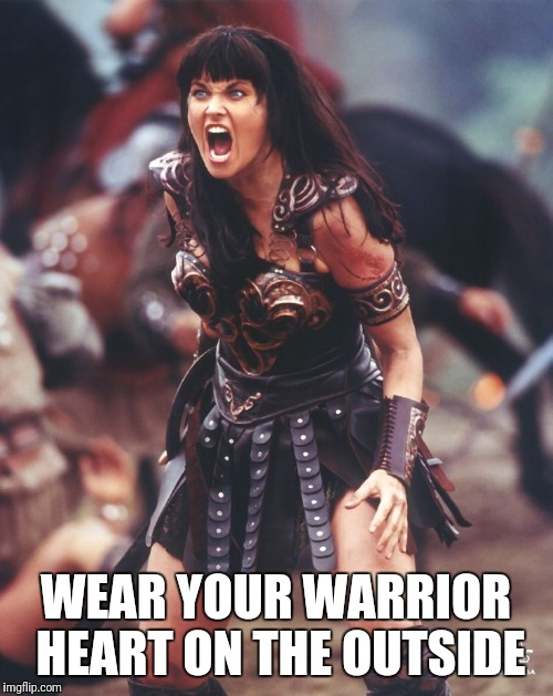 WEAR YOUR WARRIOR HEART ON THE OUTSIDE | image tagged in warrior,strength,strong women | made w/ Imgflip meme maker