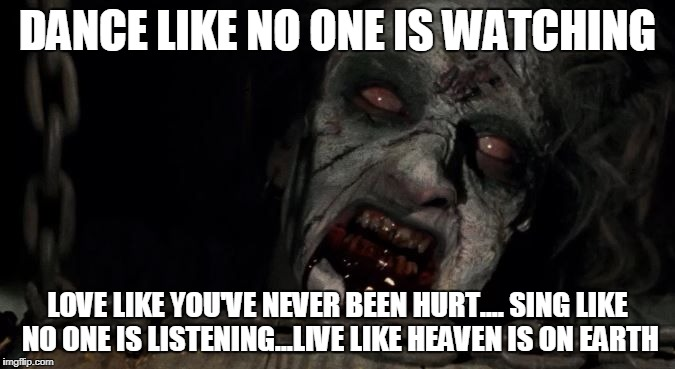 DANCE LIKE NO ONE IS WATCHING LOVE LIKE YOU'VE NEVER BEEN HURT....SING LIKE NO ONE IS LISTENING...LIVE LIKE HEAVEN IS ON EARTH | image tagged in evil witch | made w/ Imgflip meme maker