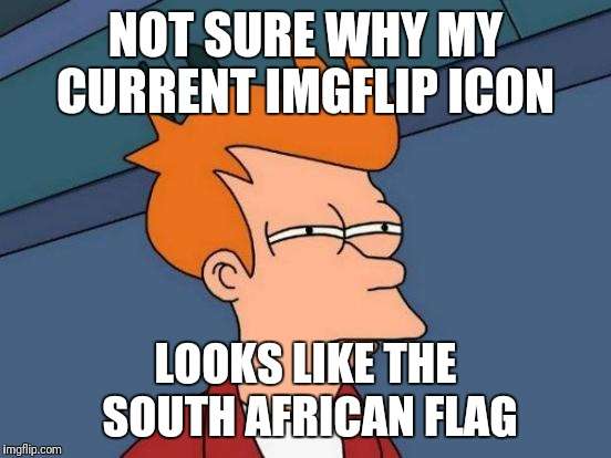 Futurama Fry Meme | NOT SURE WHY MY CURRENT IMGFLIP ICON LOOKS LIKE THE SOUTH AFRICAN FLAG | image tagged in memes,futurama fry | made w/ Imgflip meme maker