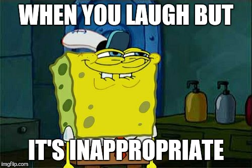 Dont You Squidward Meme | WHEN YOU LAUGH BUT IT'S INAPPROPRIATE | image tagged in memes,dont you squidward | made w/ Imgflip meme maker