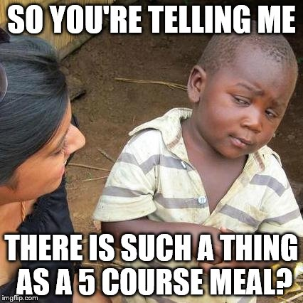 Third World Skeptical Kid Meme | SO YOU'RE TELLING ME THERE IS SUCH A THING AS A 5 COURSE MEAL? | image tagged in memes,third world skeptical kid | made w/ Imgflip meme maker