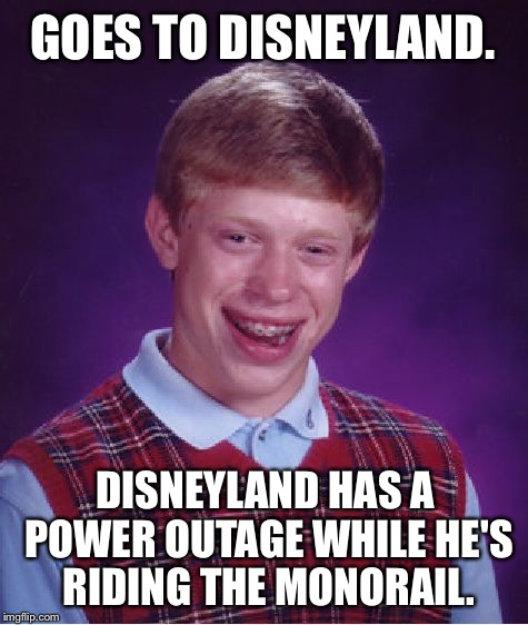 Stuck on Disney monorail | GOES TO DISNEYLAND. DISNEYLAND HAS A POWER OUTAGE WHILE HE'S RIDING THE MONORAIL. | image tagged in memes,bad luck brian,disneyland,blackout,train wreck,you have no power here | made w/ Imgflip meme maker