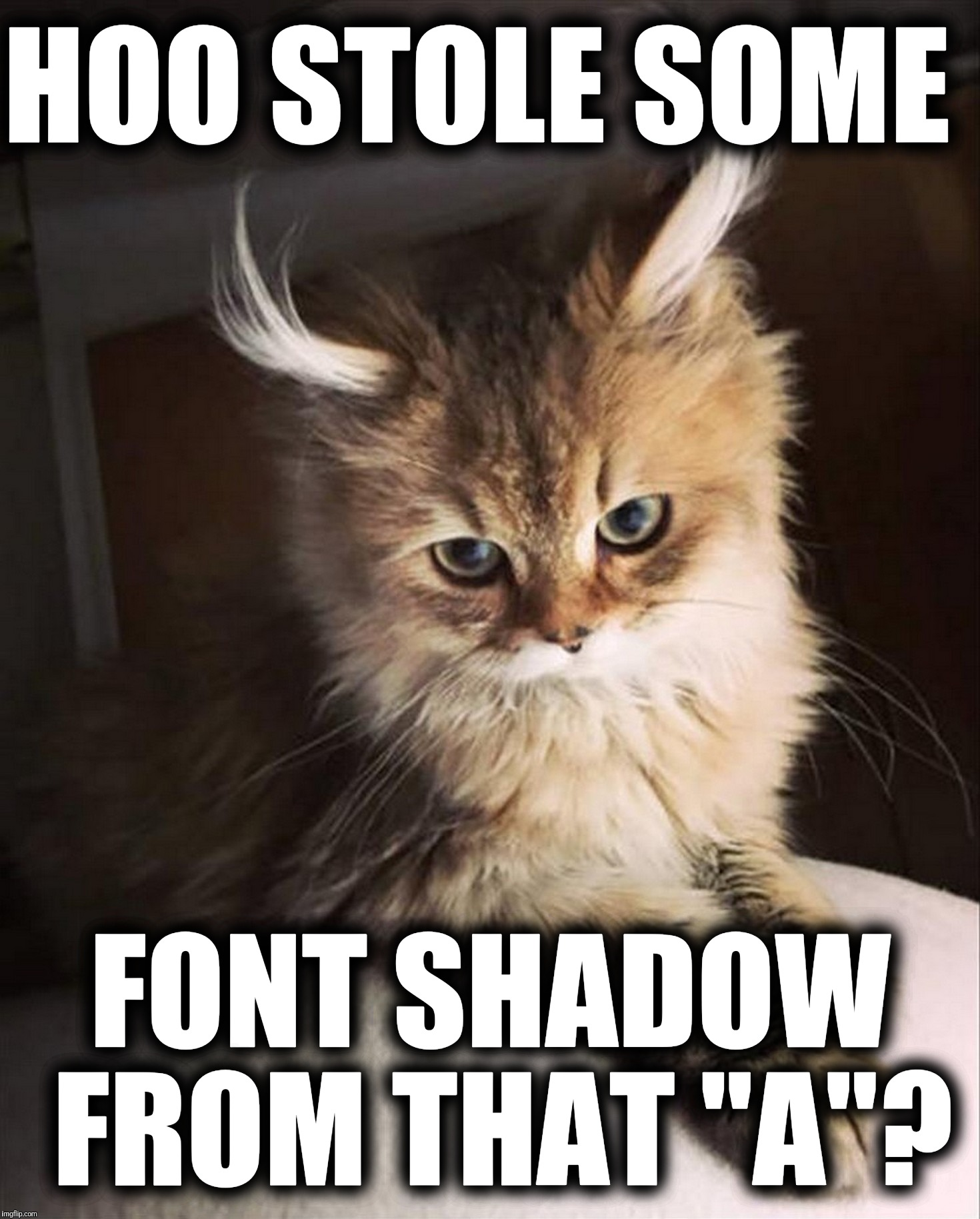 "HOO STOLE SOME FONT SHADOW FROM THAT ""A""? 