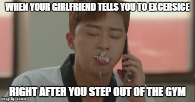 Rice spitting | WHEN YOUR GIRLFRIEND TELLS YOU TO EXCERSICE RIGHT AFTER YOU STEP OUT OF THE GYM | image tagged in memes,kdrama,phone,rice,spit,dongman | made w/ Imgflip meme maker