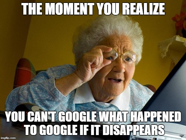 Grandma Finds The Internet Meme | THE MOMENT YOU REALIZE YOU CAN'T GOOGLE WHAT HAPPENED TO GOOGLE IF IT DISAPPEARS | image tagged in memes,grandma finds the internet | made w/ Imgflip meme maker