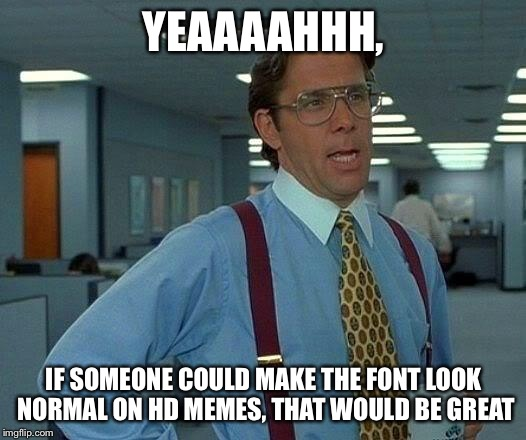 That Would Be Great Meme | YEAAAAHHH, IF SOMEONE COULD MAKE THE FONT LOOK NORMAL ON HD MEMES, THAT WOULD BE GREAT | image tagged in memes,that would be great | made w/ Imgflip meme maker