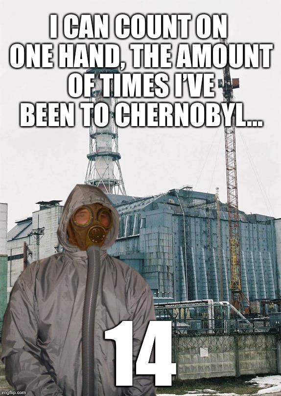 Greetings from Chernobyl | I CAN COUNT ON ONE HAND, THE AMOUNT OF TIMES I'VE BEEN TO CHERNOBYL... 14 | image tagged in greetings from chernobyl | made w/ Imgflip meme maker