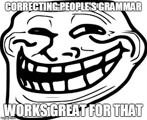 CORRECTING PEOPLE'S GRAMMAR WORKS GREAT FOR THAT | made w/ Imgflip meme maker