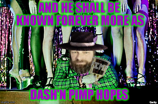 AND HE SHALL BE KNOWN FOREVER MORE AS DASH'N PIMP HOPES | made w/ Imgflip meme maker