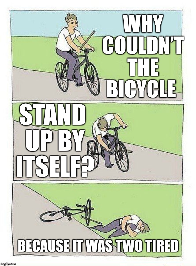 Bike Fall |  WHY COULDN'T THE BICYCLE; STAND UP BY ITSELF? BECAUSE IT WAS TWO TIRED | image tagged in bike fall | made w/ Imgflip meme maker