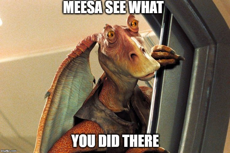 Jar Jar Binks | MEESA SEE WHAT YOU DID THERE | image tagged in jar jar binks | made w/ Imgflip meme maker