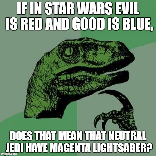 Philosoraptor Meme | IF IN STAR WARS EVIL IS RED AND GOOD IS BLUE, DOES THAT MEAN THAT NEUTRAL JEDI HAVE MAGENTA LIGHTSABER? | image tagged in memes,philosoraptor,star wars,funny,lightsaber,magenta | made w/ Imgflip meme maker
