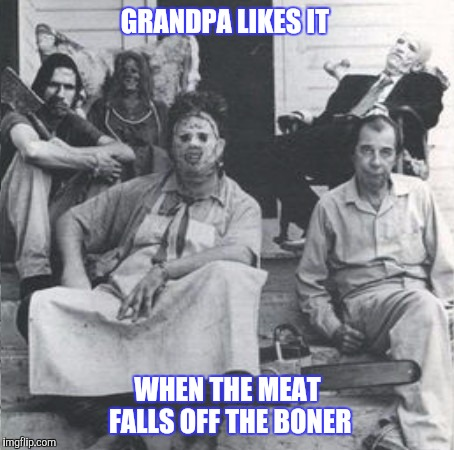 Low and slow is the secret to great Henry...err, umm..meat | GRANDPA LIKES IT WHEN THE MEAT FALLS OFF THE BONER | image tagged in texas chainsaw massacre,food,meat,cannibal,funny | made w/ Imgflip meme maker